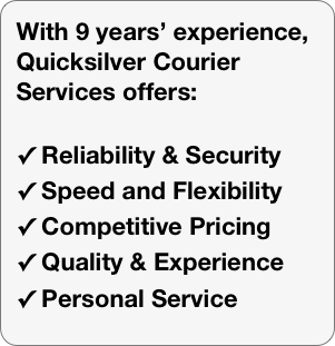 With 9 years' experience, Quicksilver Courier Services offers:   Reliability & Security  Speed and Flexibility  Competitive Pricing  Quality & Experience  Personal Service