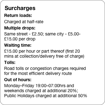 Surcharges Return loads: Charged at half-rate  Multiple drops: Same street - £2.50; same city - £5.00-£15.00 per drop Waiting time: £15.00 per hour or part thereof (first 20 mins at collection/delivery free of charge) Tolls: Road tolls or congestion charges required for the most efficient delivery route Out of hours:  Monday–Friday 19:00–07:00hrs and weekends charged at additional 20%; Public Holidays charged at additional 50%